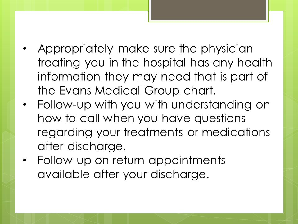 Appropriately make sure the physician treating you in the hospital has any health information they may need that is part of the Evans Medical Group chart.