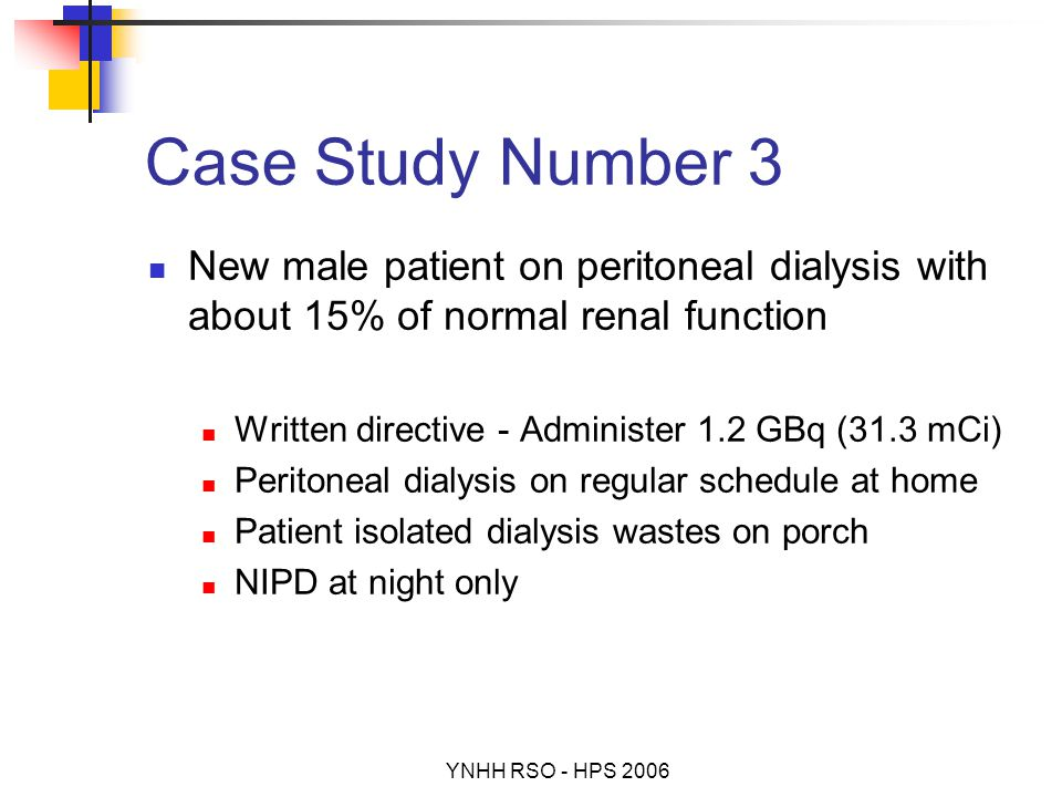 YNHH RSO - HPS 2006 Case Study Number 3 New male patient on peritoneal dialysis with about 15% of normal renal function Written directive - Administer 1.2 GBq (31.3 mCi) Peritoneal dialysis on regular schedule at home Patient isolated dialysis wastes on porch NIPD at night only