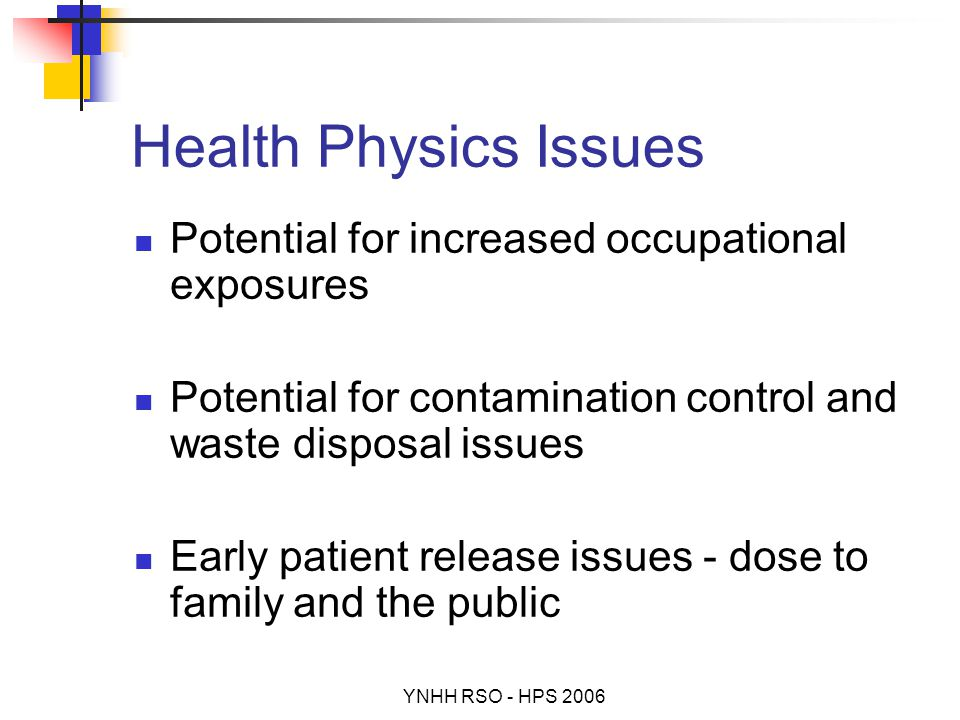 YNHH RSO - HPS 2006 Health Physics Issues Potential for increased occupational exposures Potential for contamination control and waste disposal issues Early patient release issues - dose to family and the public