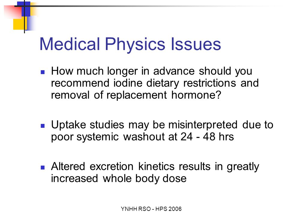 YNHH RSO - HPS 2006 Medical Physics Issues How much longer in advance should you recommend iodine dietary restrictions and removal of replacement hormone.