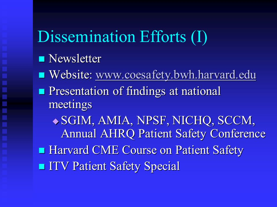 Dissemination Efforts (I) Newsletter Newsletter Website: www.coesafety.bwh.harvard.edu Website: www.coesafety.bwh.harvard.eduwww.coesafety.bwh.harvard.edu Presentation of findings at national meetings Presentation of findings at national meetings  SGIM, AMIA, NPSF, NICHQ, SCCM, Annual AHRQ Patient Safety Conference Harvard CME Course on Patient Safety Harvard CME Course on Patient Safety ITV Patient Safety Special ITV Patient Safety Special