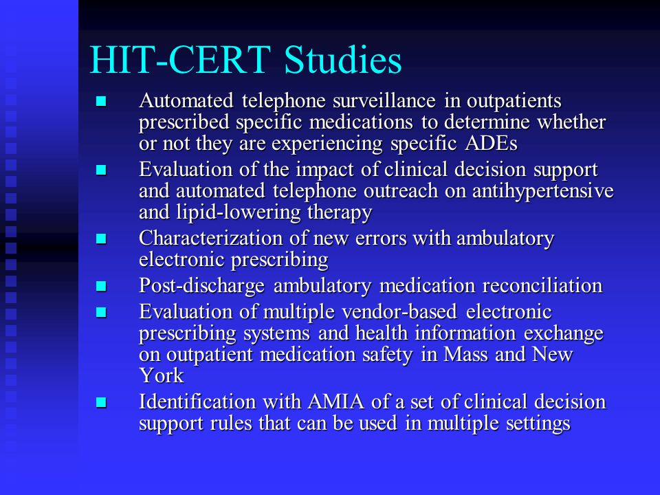HIT-CERT Studies Automated telephone surveillance in outpatients prescribed specific medications to determine whether or not they are experiencing specific ADEs Automated telephone surveillance in outpatients prescribed specific medications to determine whether or not they are experiencing specific ADEs Evaluation of the impact of clinical decision support and automated telephone outreach on antihypertensive and lipid-lowering therapy Evaluation of the impact of clinical decision support and automated telephone outreach on antihypertensive and lipid-lowering therapy Characterization of new errors with ambulatory electronic prescribing Characterization of new errors with ambulatory electronic prescribing Post-discharge ambulatory medication reconciliation Post-discharge ambulatory medication reconciliation Evaluation of multiple vendor-based electronic prescribing systems and health information exchange on outpatient medication safety in Mass and New York Evaluation of multiple vendor-based electronic prescribing systems and health information exchange on outpatient medication safety in Mass and New York Identification with AMIA of a set of clinical decision support rules that can be used in multiple settings Identification with AMIA of a set of clinical decision support rules that can be used in multiple settings