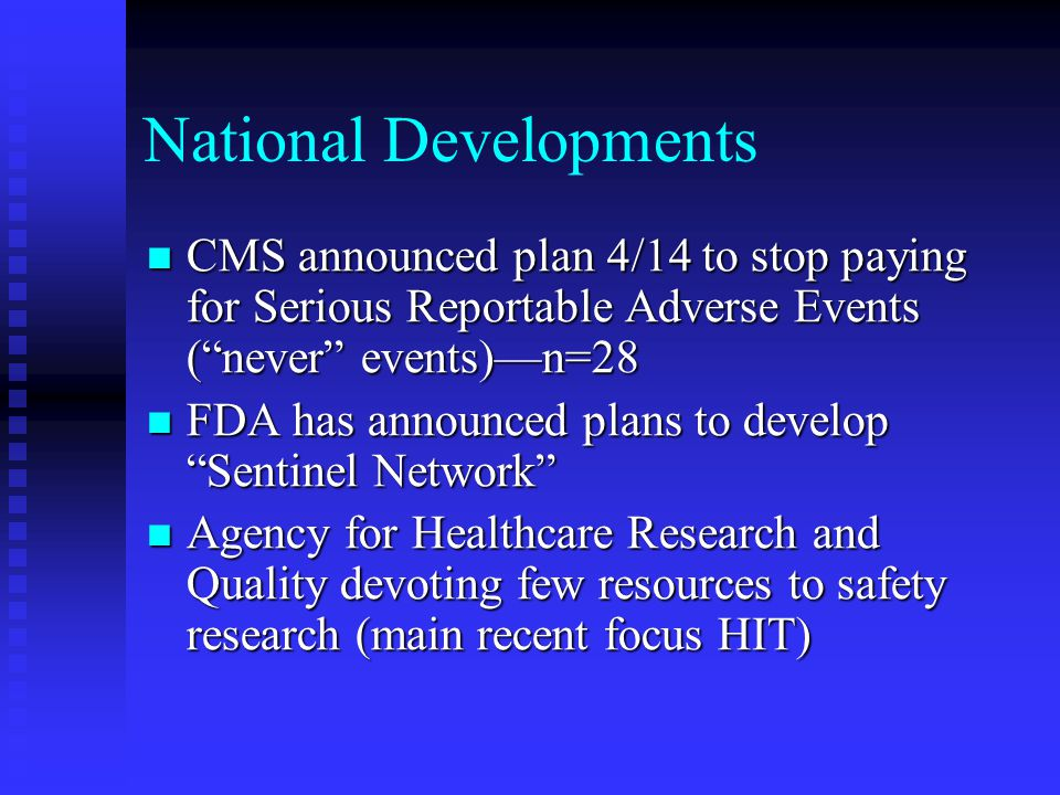 National Developments CMS announced plan 4/14 to stop paying for Serious Reportable Adverse Events ( never events)—n=28 CMS announced plan 4/14 to stop paying for Serious Reportable Adverse Events ( never events)—n=28 FDA has announced plans to develop Sentinel Network FDA has announced plans to develop Sentinel Network Agency for Healthcare Research and Quality devoting few resources to safety research (main recent focus HIT) Agency for Healthcare Research and Quality devoting few resources to safety research (main recent focus HIT)
