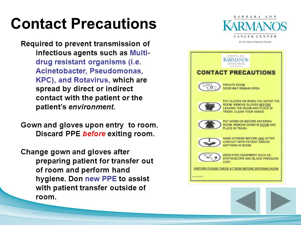 Contact Precautions Required to prevent transmission of infectious agents such as Multi- drug resistant organisms (i.e. Acinetobacter, Pseudomonas, KP