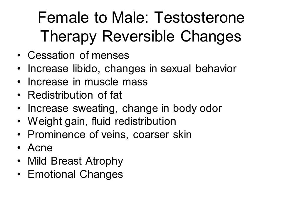 Female to Male: Testosterone Therapy Reversible Changes Cessation of menses Increase libido, changes in sexual behavior Increase in muscle mass Redistribution of fat Increase sweating, change in body odor Weight gain, fluid redistribution Prominence of veins, coarser skin Acne Mild Breast Atrophy Emotional Changes
