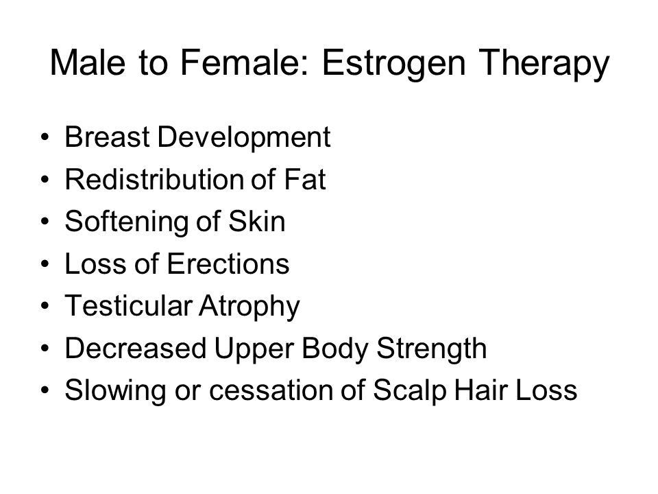 Male to Female: Estrogen Therapy Breast Development Redistribution of Fat Softening of Skin Loss of Erections Testicular Atrophy Decreased Upper Body Strength Slowing or cessation of Scalp Hair Loss