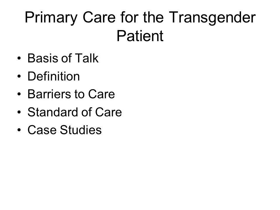 Primary Care for the Transgender Patient Basis of Talk Definition Barriers to Care Standard of Care Case Studies