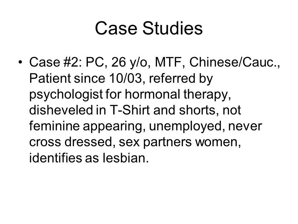 Case Studies Case #2: PC, 26 y/o, MTF, Chinese/Cauc., Patient since 10/03, referred by psychologist for hormonal therapy, disheveled in T-Shirt and shorts, not feminine appearing, unemployed, never cross dressed, sex partners women, identifies as lesbian.