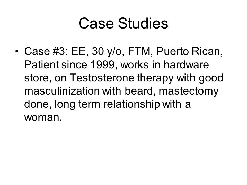 Case Studies Case #3: EE, 30 y/o, FTM, Puerto Rican, Patient since 1999, works in hardware store, on Testosterone therapy with good masculinization with beard, mastectomy done, long term relationship with a woman.