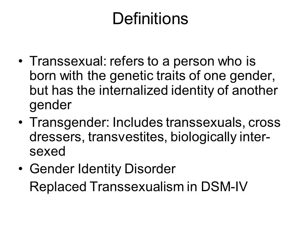 Definitions Transsexual: refers to a person who is born with the genetic traits of one gender, but has the internalized identity of another gender Transgender: Includes transsexuals, cross dressers, transvestites, biologically inter- sexed Gender Identity Disorder Replaced Transsexualism in DSM-IV