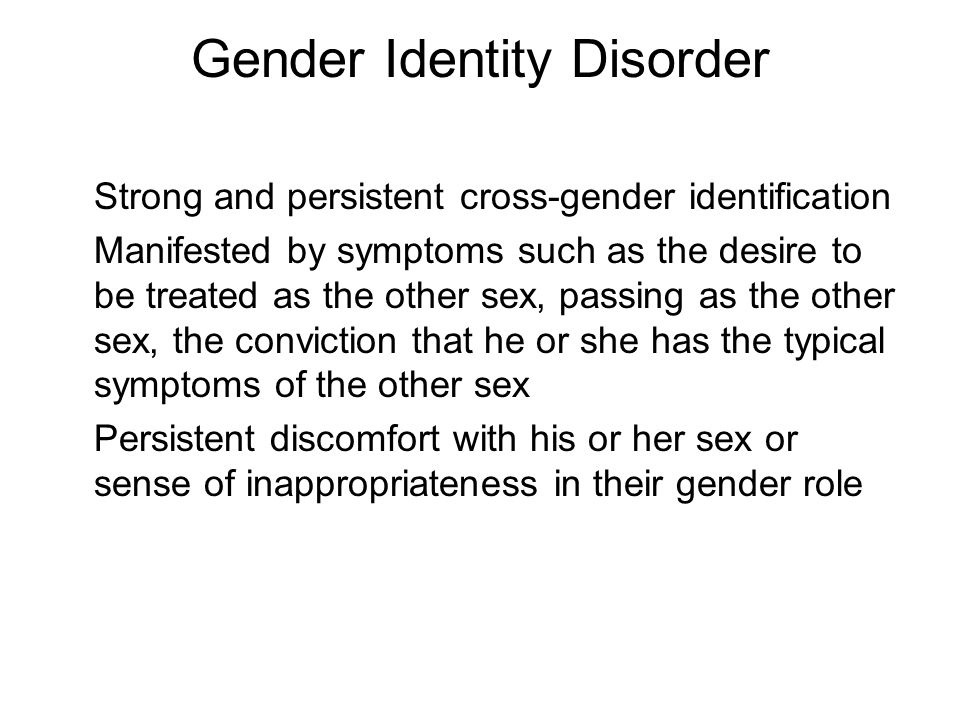 Gender Identity Disorder Strong and persistent cross-gender identification Manifested by symptoms such as the desire to be treated as the other sex, passing as the other sex, the conviction that he or she has the typical symptoms of the other sex Persistent discomfort with his or her sex or sense of inappropriateness in their gender role