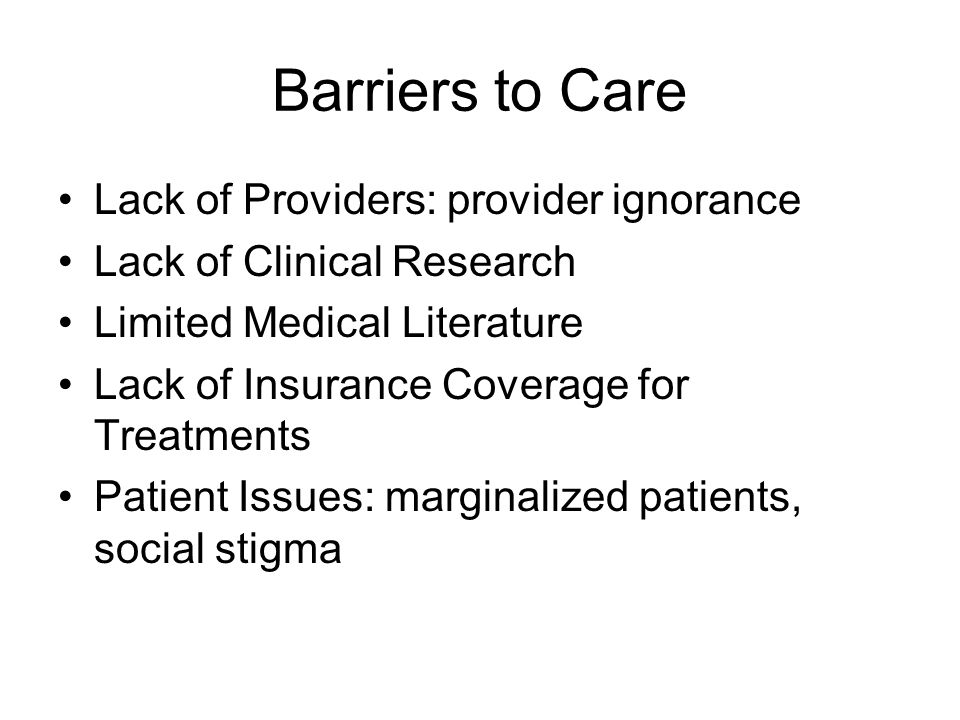 Barriers to Care Lack of Providers: provider ignorance Lack of Clinical Research Limited Medical Literature Lack of Insurance Coverage for Treatments Patient Issues: marginalized patients, social stigma
