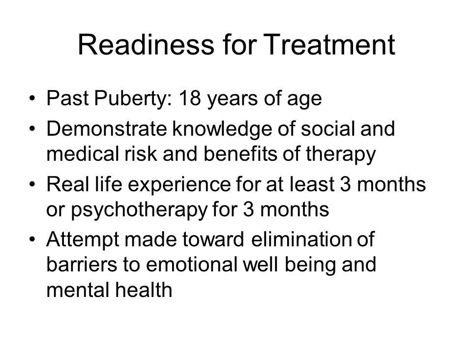 Readiness for Treatment Past Puberty: 18 years of age Demonstrate knowledge of social and medical risk and benefits of therapy Real life experience for at least 3 months or psychotherapy for 3 months Attempt made toward elimination of barriers to emotional well being and mental health