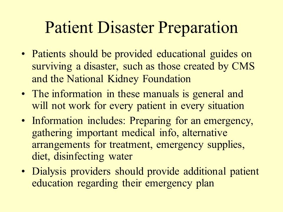 Patient Disaster Preparation Patients should be provided educational guides on surviving a disaster, such as those created by CMS and the National Kidney Foundation The information in these manuals is general and will not work for every patient in every situation Information includes: Preparing for an emergency, gathering important medical info, alternative arrangements for treatment, emergency supplies, diet, disinfecting water Dialysis providers should provide additional patient education regarding their emergency plan