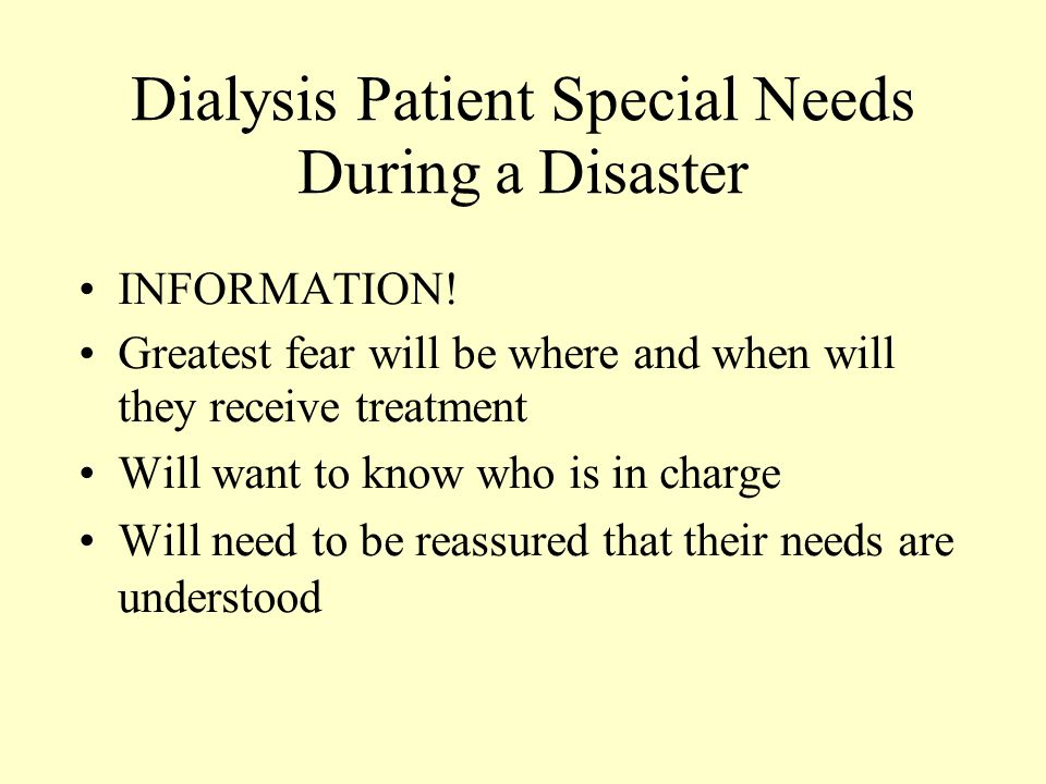 Dialysis Patient Special Needs During a Disaster INFORMATION! Greatest fear will be where and when will they receive treatment Will want to know who i