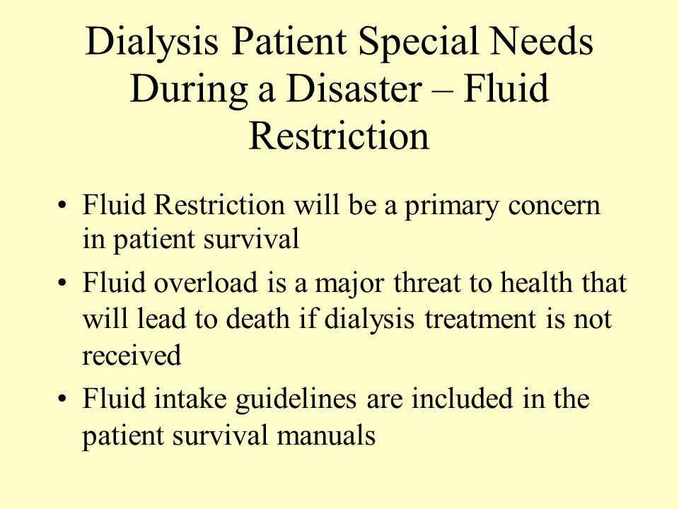 Dialysis Patient Special Needs During a Disaster – Fluid Restriction Fluid Restriction will be a primary concern in patient survival Fluid overload is