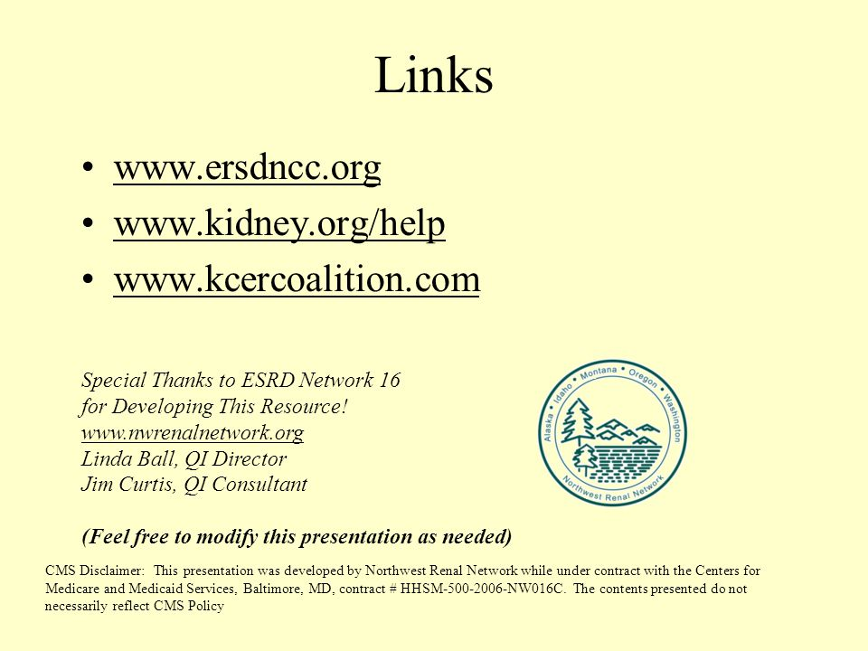 Links www.ersdncc.org www.kidney.org/help www.kcercoalition.com CMS Disclaimer: This presentation was developed by Northwest Renal Network while under contract with the Centers for Medicare and Medicaid Services, Baltimore, MD, contract # HHSM-500-2006-NW016C.