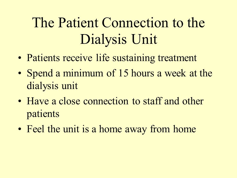 The Patient Connection to the Dialysis Unit Patients receive life sustaining treatment Spend a minimum of 15 hours a week at the dialysis unit Have a close connection to staff and other patients Feel the unit is a home away from home