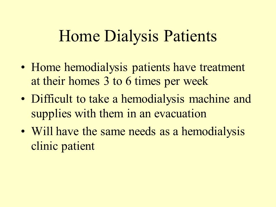 Home Dialysis Patients Home hemodialysis patients have treatment at their homes 3 to 6 times per week Difficult to take a hemodialysis machine and supplies with them in an evacuation Will have the same needs as a hemodialysis clinic patient