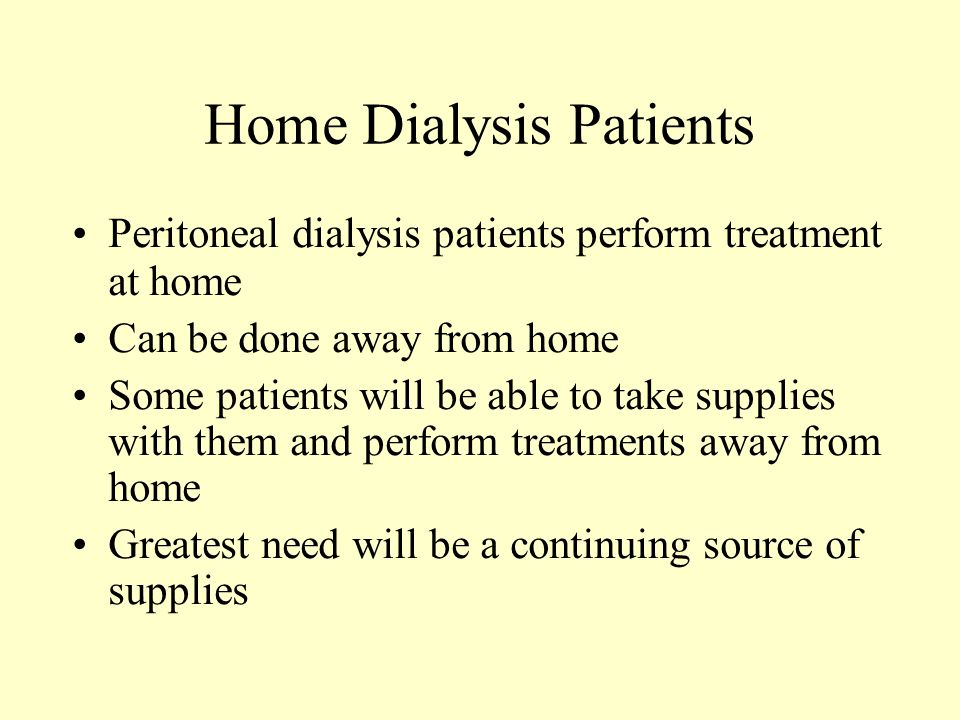 Home Dialysis Patients Peritoneal dialysis patients perform treatment at home Can be done away from home Some patients will be able to take supplies w