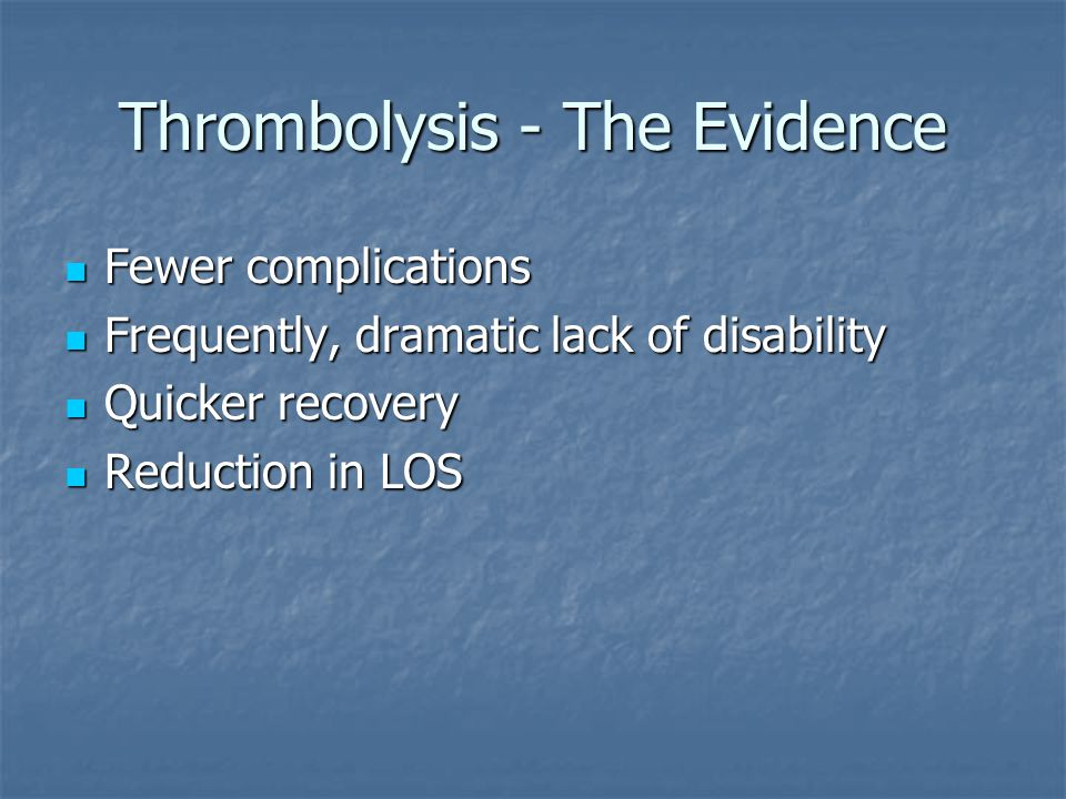 Thrombolysis - The Evidence Fewer complications Fewer complications Frequently, dramatic lack of disability Frequently, dramatic lack of disability Quicker recovery Quicker recovery Reduction in LOS Reduction in LOS