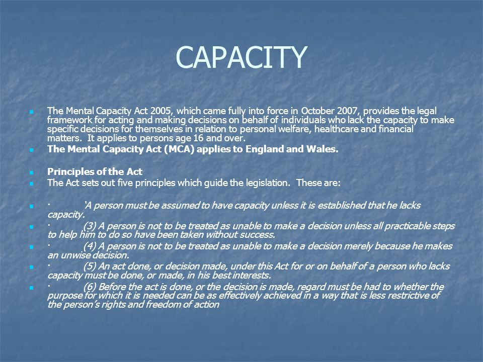 CAPACITY The Mental Capacity Act 2005, which came fully into force in October 2007, provides the legal framework for acting and making decisions on behalf of individuals who lack the capacity to make specific decisions for themselves in relation to personal welfare, healthcare and financial matters.