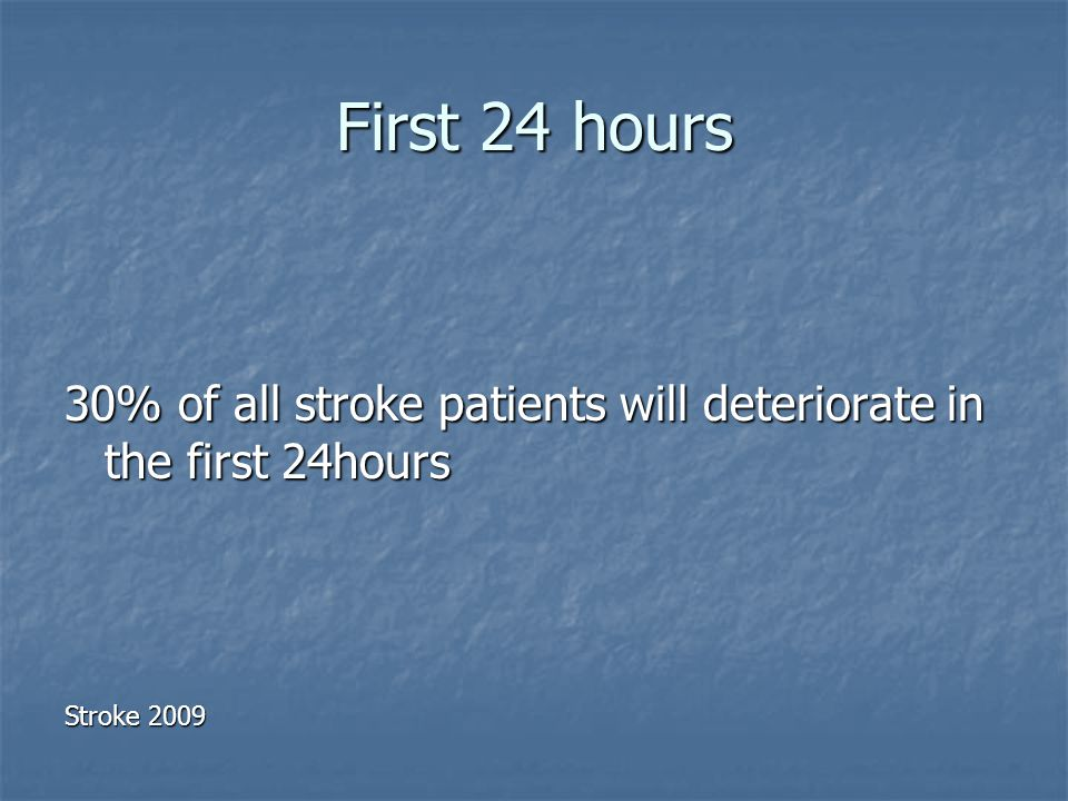 First 24 hours 30% of all stroke patients will deteriorate in the first 24hours Stroke 2009