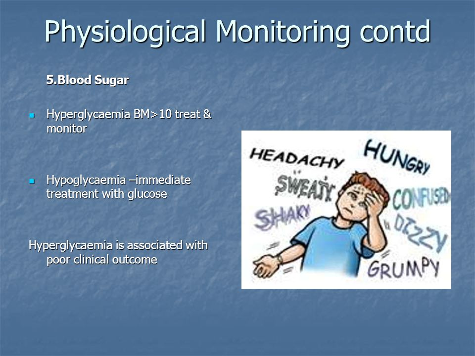 Physiological Monitoring contd 5.Blood Sugar 5.Blood Sugar Hyperglycaemia BM>10 treat & monitor Hyperglycaemia BM>10 treat & monitor Hypoglycaemia –immediate treatment with glucose Hypoglycaemia –immediate treatment with glucose Hyperglycaemia is associated with poor clinical outcome