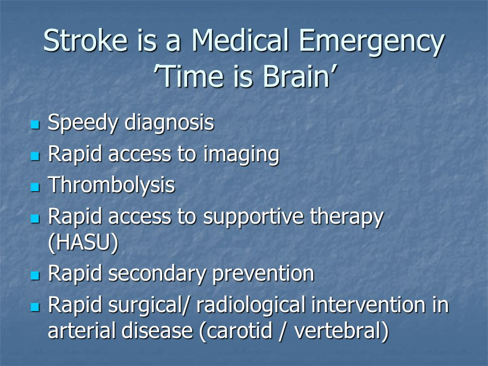 Stroke is a Medical Emergency 'Time is Brain' Speedy diagnosis Speedy diagnosis Rapid access to imaging Rapid access to imaging Thrombolysis Thrombolysis Rapid access to supportive therapy (HASU) Rapid access to supportive therapy (HASU) Rapid secondary prevention Rapid secondary prevention Rapid surgical/ radiological intervention in arterial disease (carotid / vertebral) Rapid surgical/ radiological intervention in arterial disease (carotid / vertebral)