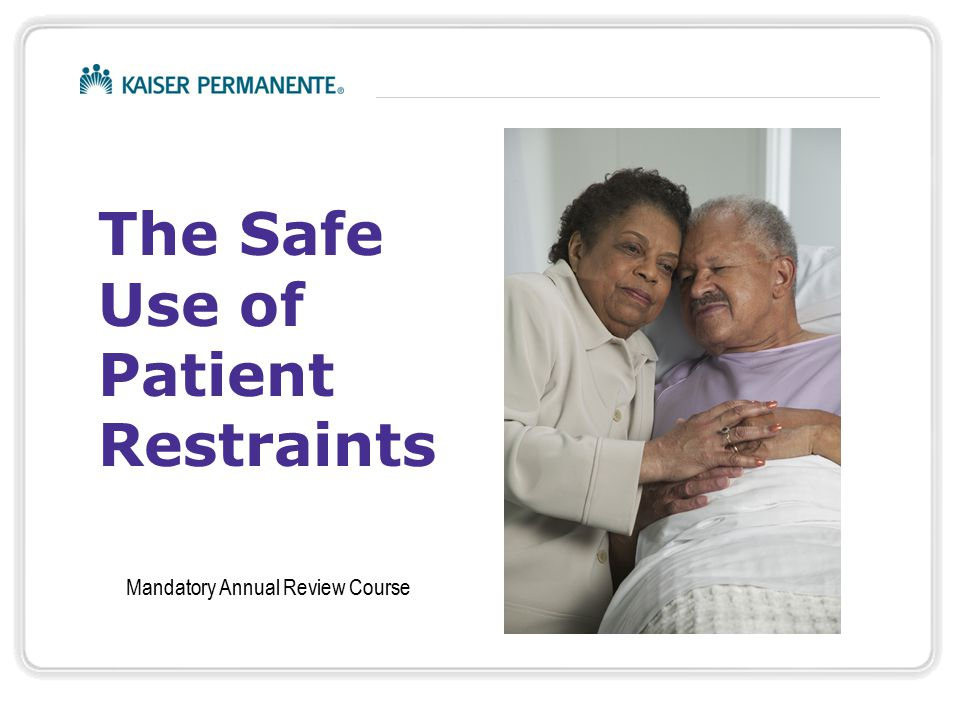 Safe Use of Patient Restraint © Kaiser Permanente   For Internal use only   2 Definitions Restraint is: Medical (Non-behavioral) Restraint: Medical (Non-behavioral) Restraint:  Any method of physically restricting a person's freedom of movement, physical activity or normal access to his or her body.