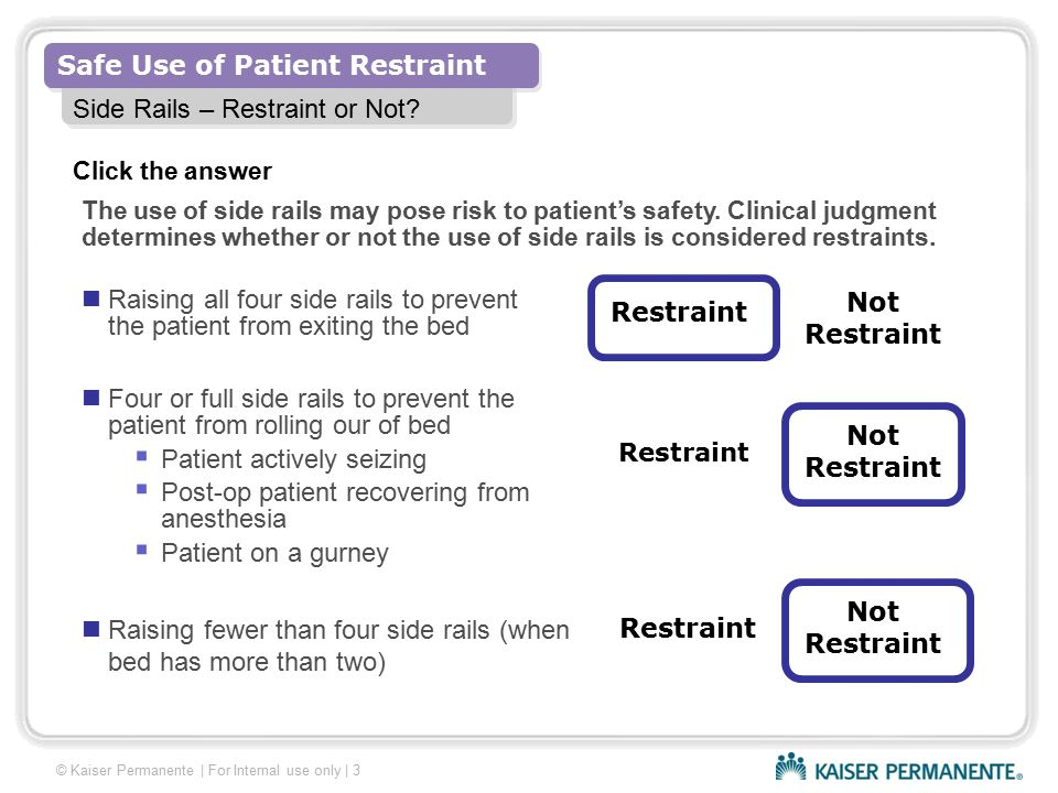 Safe Use of Patient Restraint © Kaiser Permanente   For Internal use only   4 Alternatives to Restraints Restraints must never be used as a substitute for good nursing care or staff convenience.