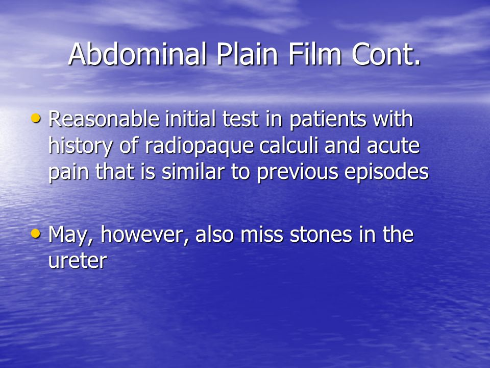 Abdominal Plain Film Cont. Reasonable initial test in patients with history of radiopaque calculi and acute pain that is similar to previous episodes