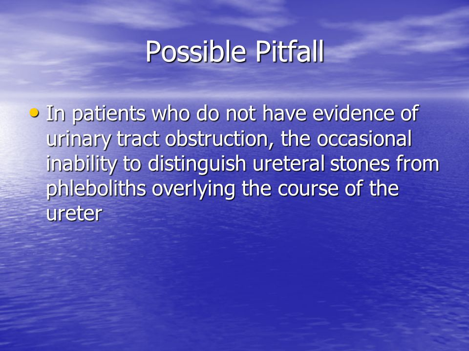 Possible Pitfall In patients who do not have evidence of urinary tract obstruction, the occasional inability to distinguish ureteral stones from phleboliths overlying the course of the ureter In patients who do not have evidence of urinary tract obstruction, the occasional inability to distinguish ureteral stones from phleboliths overlying the course of the ureter
