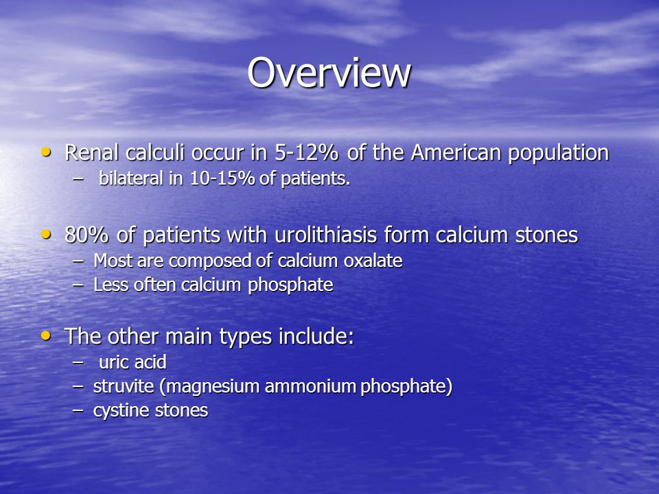 Overview Renal calculi occur in 5-12% of the American population Renal calculi occur in 5-12% of the American population – bilateral in 10-15% of patients.