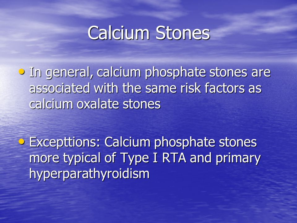 Calcium Stones In general, calcium phosphate stones are associated with the same risk factors as calcium oxalate stones In general, calcium phosphate stones are associated with the same risk factors as calcium oxalate stones Excepttions: Calcium phosphate stones more typical of Type I RTA and primary hyperparathyroidism Excepttions: Calcium phosphate stones more typical of Type I RTA and primary hyperparathyroidism