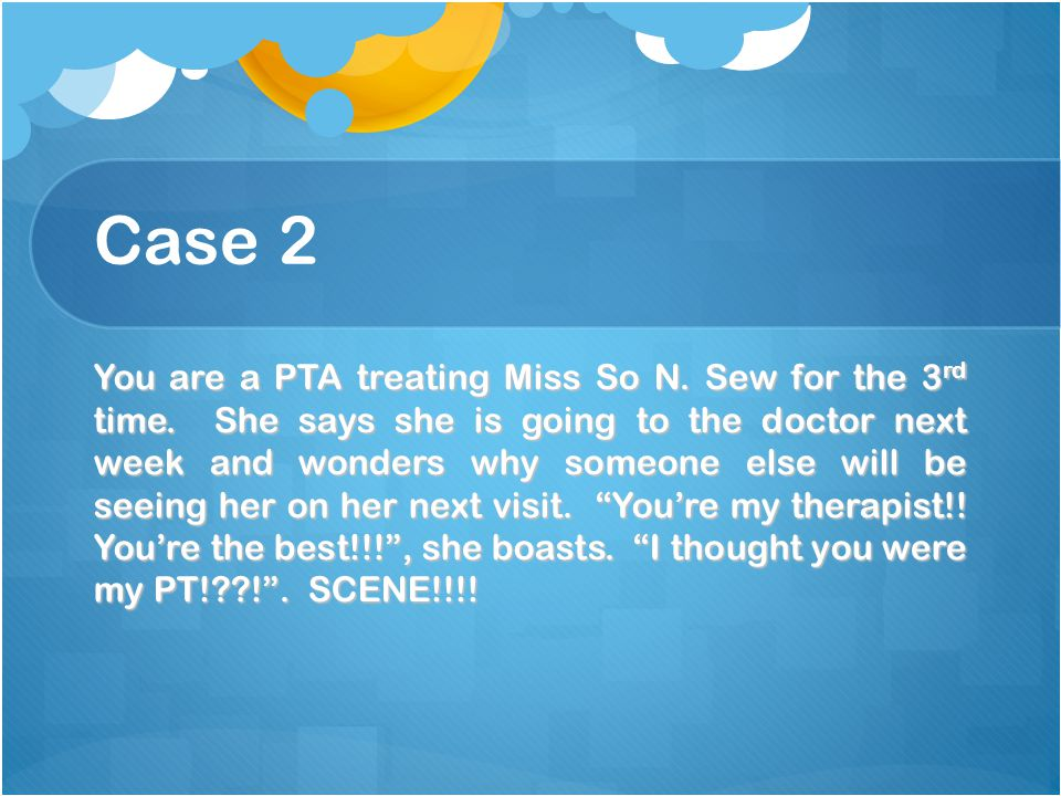 Case 2 You are a PTA treating Miss So N. Sew for the 3 rd time.