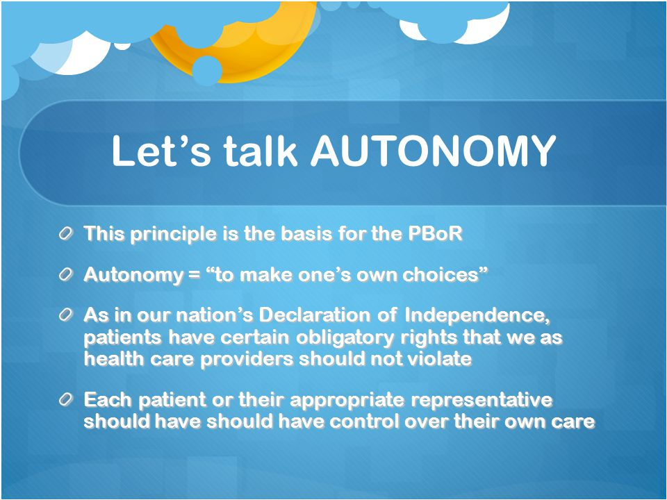 Let's talk AUTONOMY This principle is the basis for the PBoR Autonomy = to make one's own choices As in our nation's Declaration of Independence, patients have certain obligatory rights that we as health care providers should not violate Each patient or their appropriate representative should have should have control over their own care