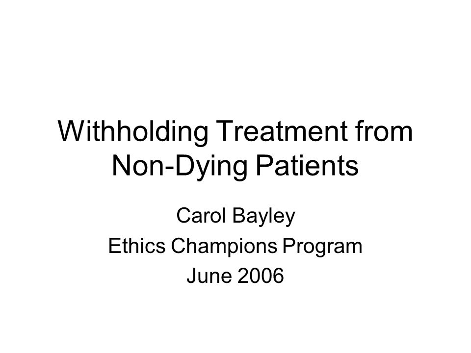 Withholding Treatment from Non-Dying Patients Carol Bayley Ethics Champions Program June 2006