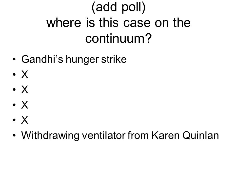 (add poll) where is this case on the continuum? Gandhi's hunger strike X Withdrawing ventilator from Karen Quinlan