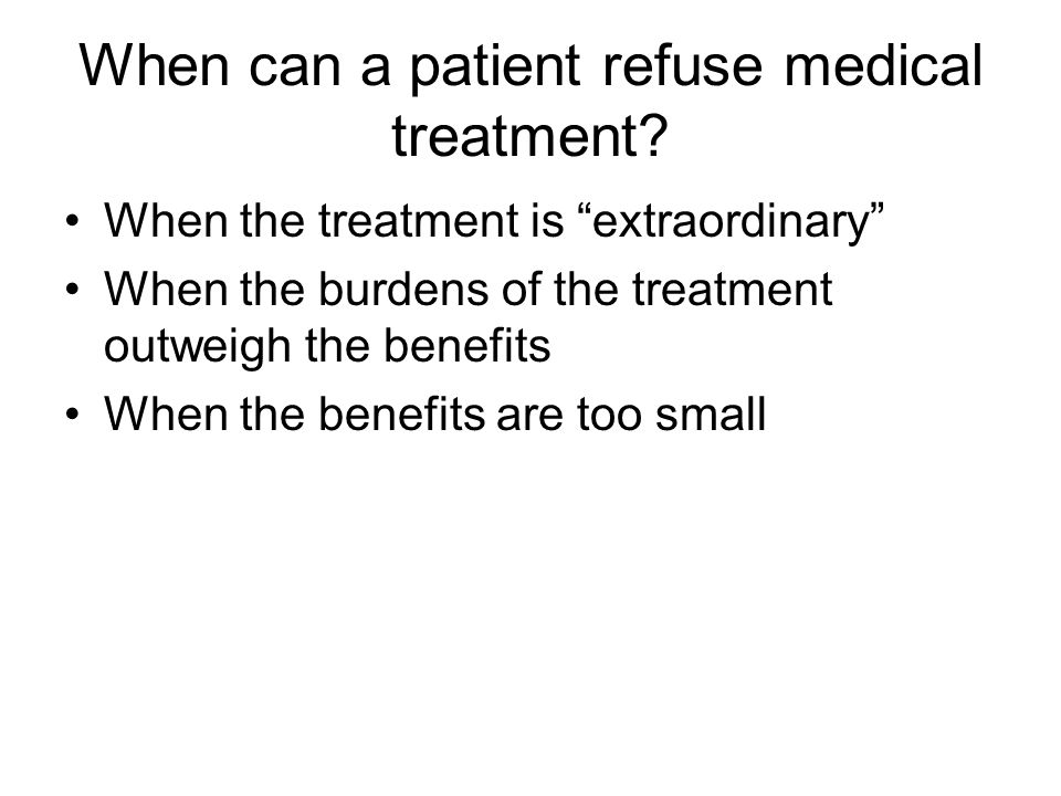 """When can a patient refuse medical treatment? When the treatment is """"extraordinary"""" When the burdens of the treatment outweigh the benefits When the be"""