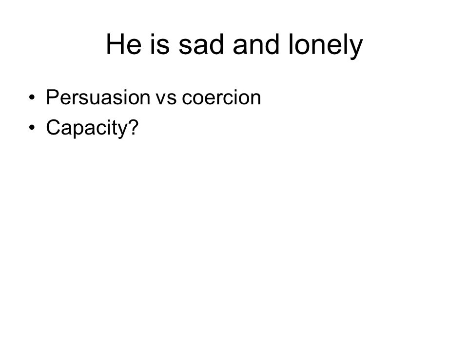 He is sad and lonely Persuasion vs coercion Capacity?