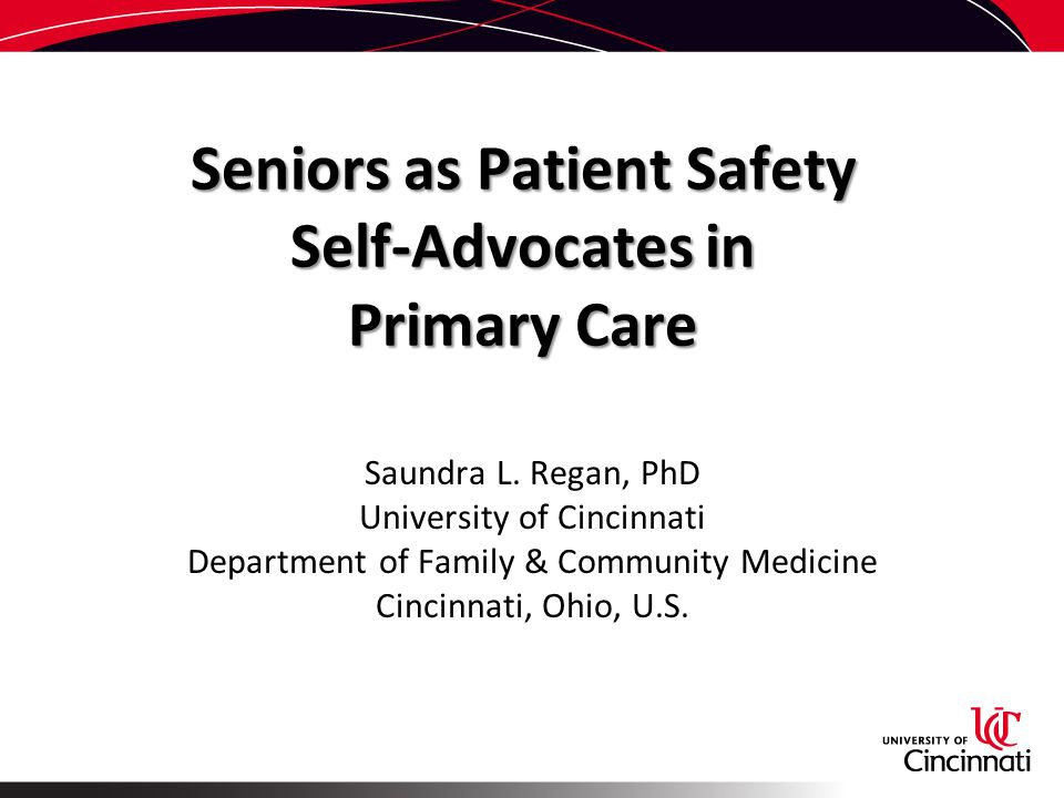 Seniors as Patient Safety Self-Advocates in Primary Care Saundra L. Regan, PhD University of Cincinnati Department of Family & Community Medicine Cinc