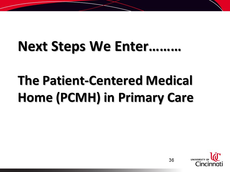 Next Steps We Enter……… The Patient-Centered Medical Home (PCMH) in Primary Care 36