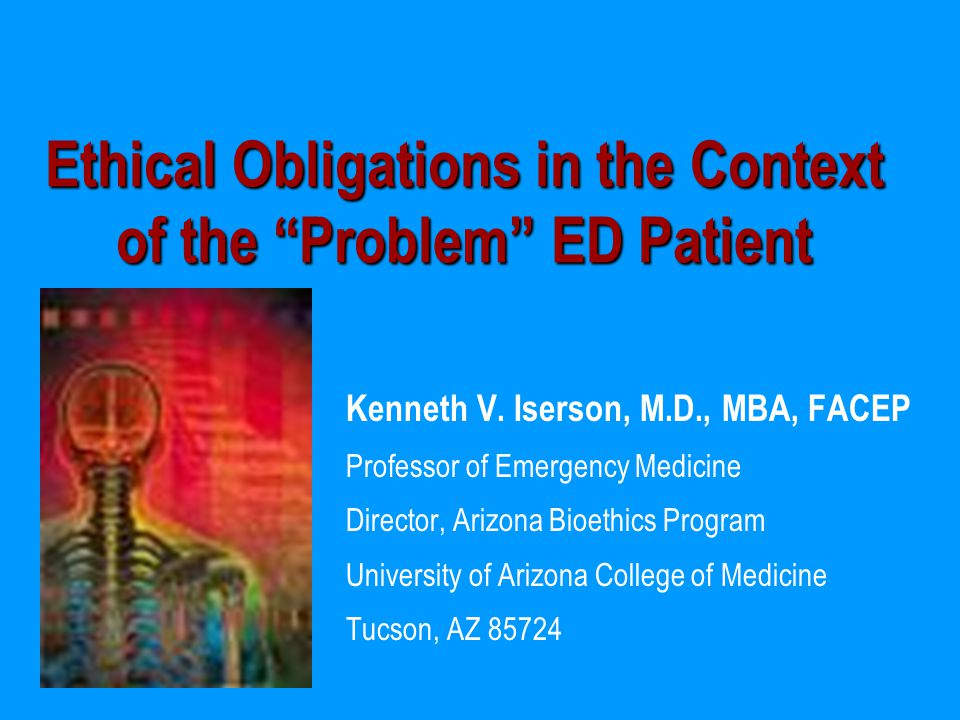 """Ethical Obligations in the Context of the """"Problem"""" ED Patient Kenneth V. Iserson, M.D., MBA, FACEP Professor of Emergency Medicine Director, Arizona"""