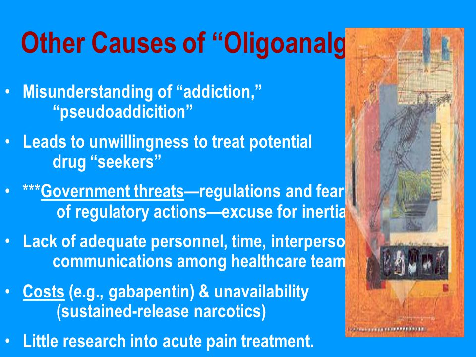 Other Causes of Oligoanalgesia Misunderstanding of addiction, pseudoaddicition Leads to unwillingness to treat potential drug seekers ***Government threats—regulations and fear of regulatory actions—excuse for inertia Lack of adequate personnel, time, interpersonal communications among healthcare team Costs (e.g., gabapentin) & unavailability (sustained-release narcotics) Little research into acute pain treatment.