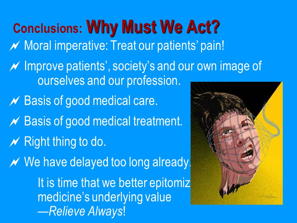 Why Must We Act? Conclusions: Why Must We Act?  Moral imperative: Treat our patients' pain!  Improve patients', society's and our own image of ourse