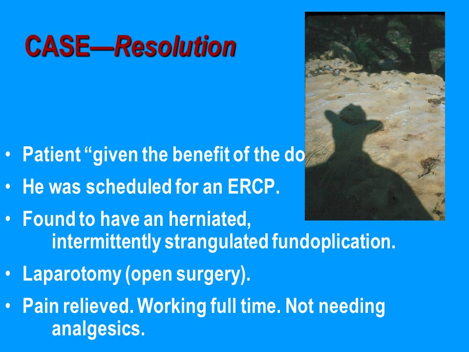 CASE— Resolution Patient given the benefit of the doubt. He was scheduled for an ERCP.
