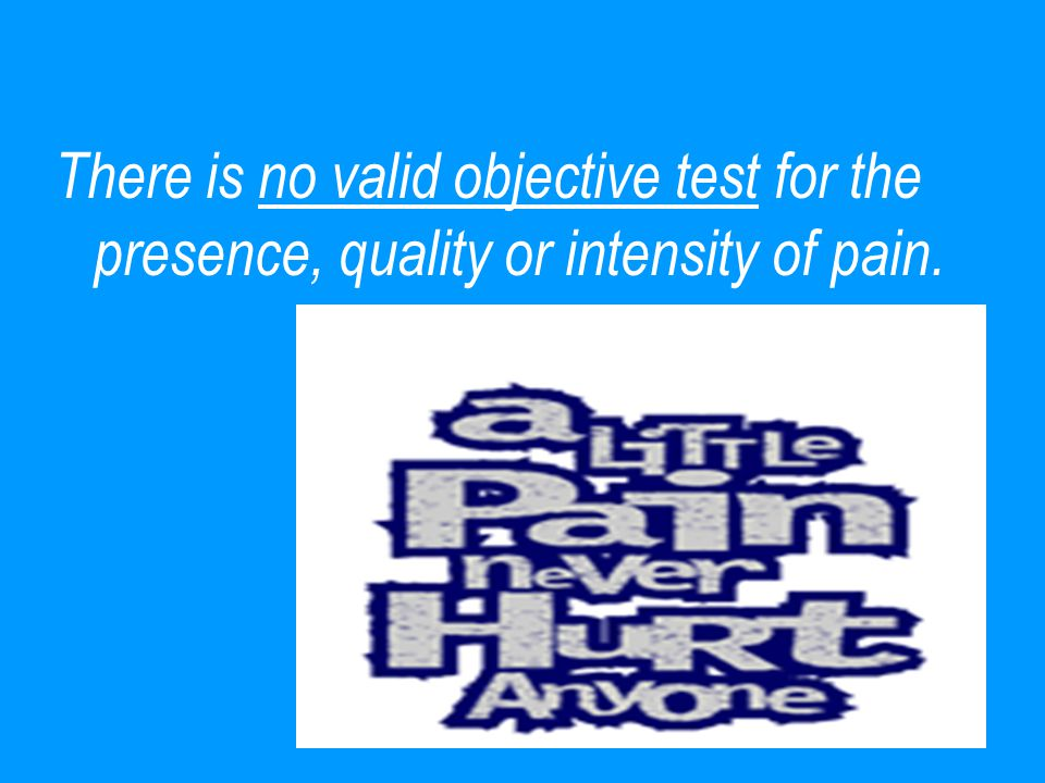 There is no valid objective test for the presence, quality or intensity of pain.