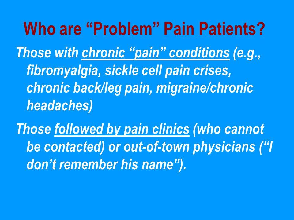 "Who are ""Problem"" Pain Patients? Those with chronic ""pain"" conditions (e.g., fibromyalgia, sickle cell pain crises, chronic back/leg pain, migraine/ch"