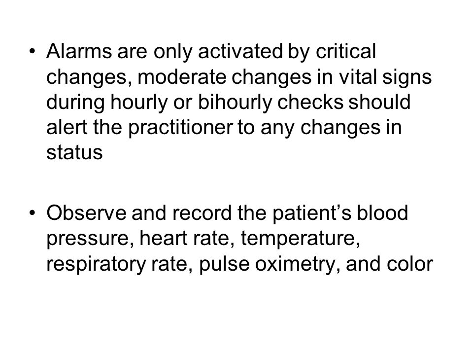 Alarms are only activated by critical changes, moderate changes in vital signs during hourly or bihourly checks should alert the practitioner to any c